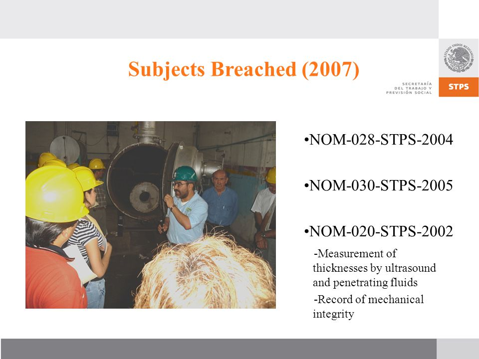 NOM-028-STPS-2004 NOM-030-STPS-2005 NOM-020-STPS-2002 -Measurement of thicknesses by ultrasound and penetrating fluids -Record of mechanical integrity Subjects Breached (2007)