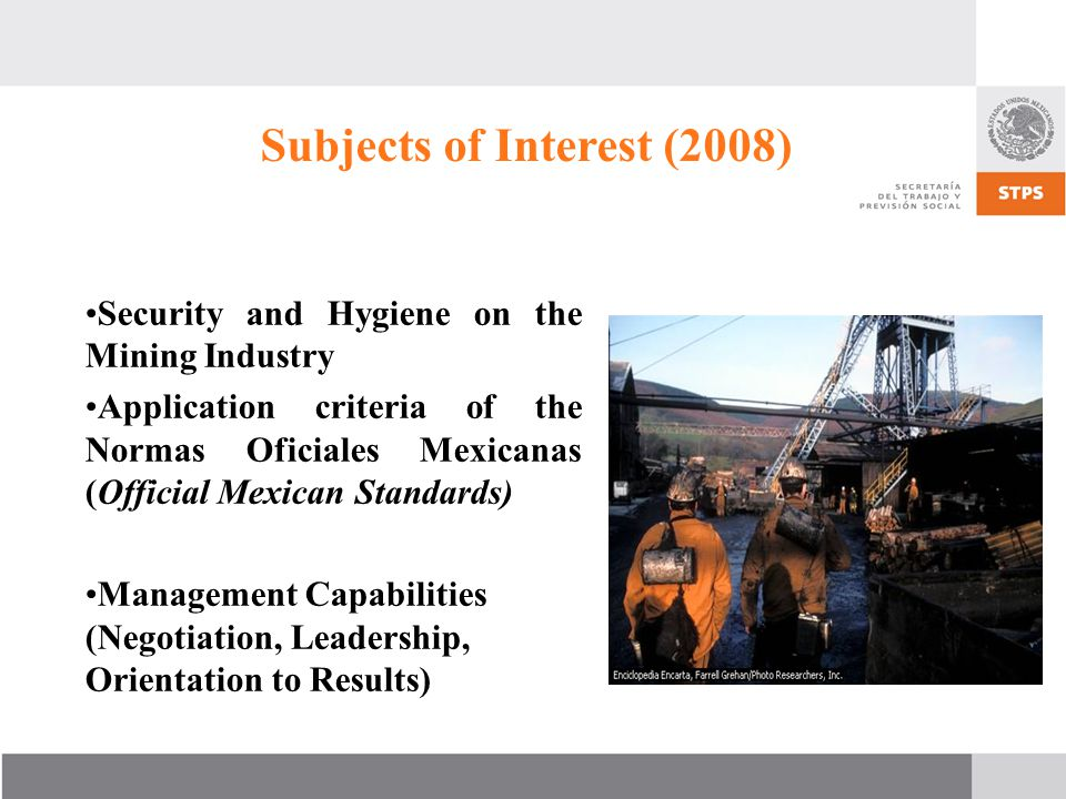 Subjects of Interest (2008) Security and Hygiene on the Mining Industry Application criteria of the Normas Oficiales Mexicanas (Official Mexican Standards) Management Capabilities (Negotiation, Leadership, Orientation to Results)
