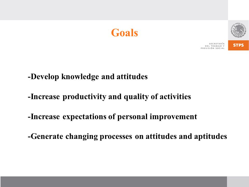 Goals -Develop knowledge and attitudes -Increase productivity and quality of activities -Increase expectations of personal improvement -Generate changing processes on attitudes and aptitudes