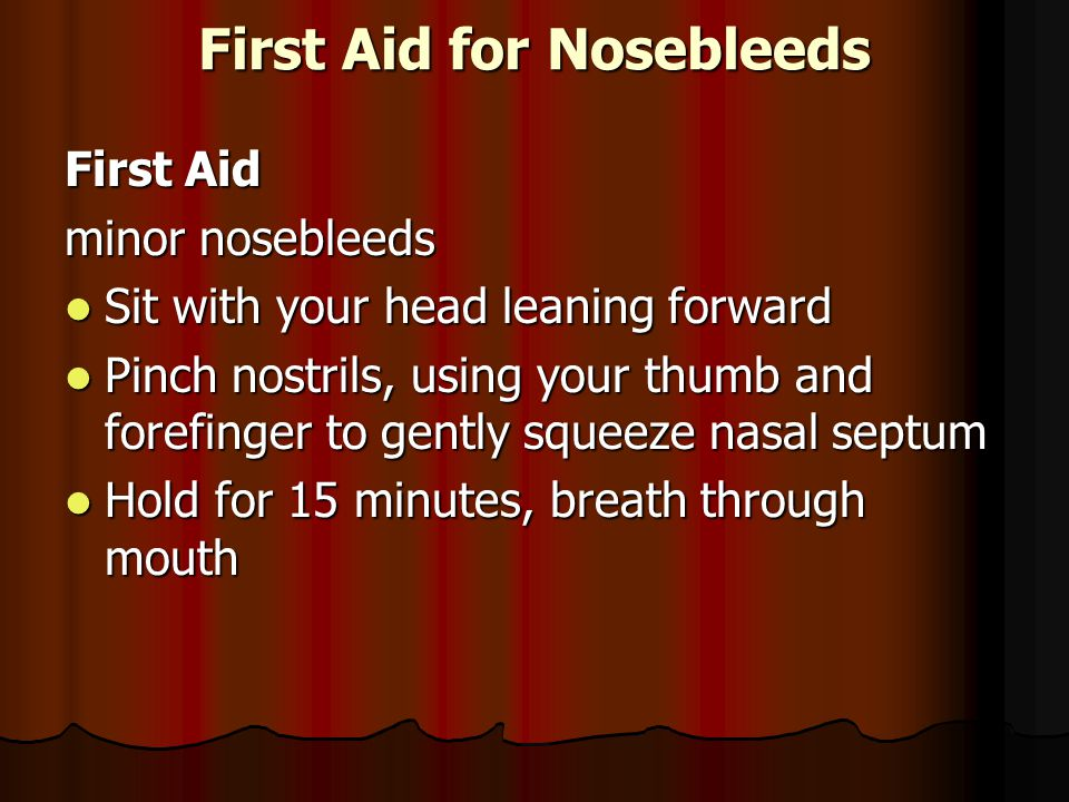 First Aid for Nosebleeds First Aid minor nosebleeds Sit with your head leaning forward Sit with your head leaning forward Pinch nostrils, using your thumb and forefinger to gently squeeze nasal septum Pinch nostrils, using your thumb and forefinger to gently squeeze nasal septum Hold for 15 minutes, breath through mouth Hold for 15 minutes, breath through mouth