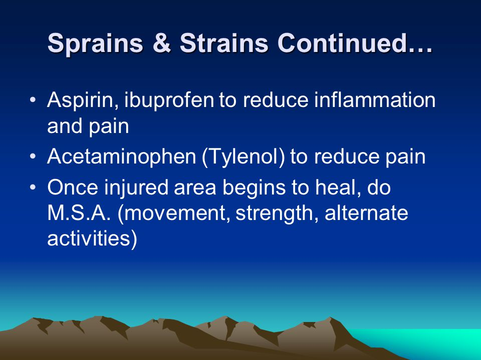Sprains & Strains Continued… Aspirin, ibuprofen to reduce inflammation and pain Acetaminophen (Tylenol) to reduce pain Once injured area begins to heal, do M.S.A.