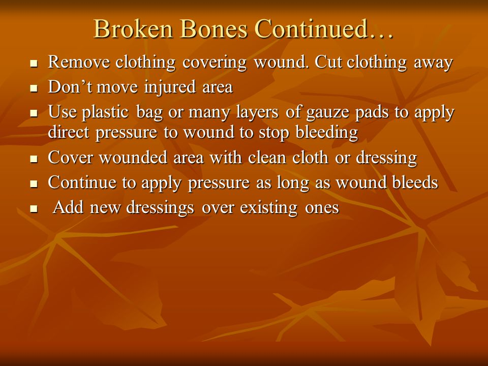 Broken Bones Continued… Remove clothing covering wound.
