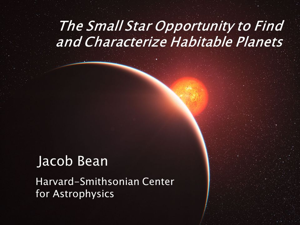 The Small Star Opportunity to Find and Characterize Habitable Planets Jacob Bean Harvard-Smithsonian Center for Astrophysics