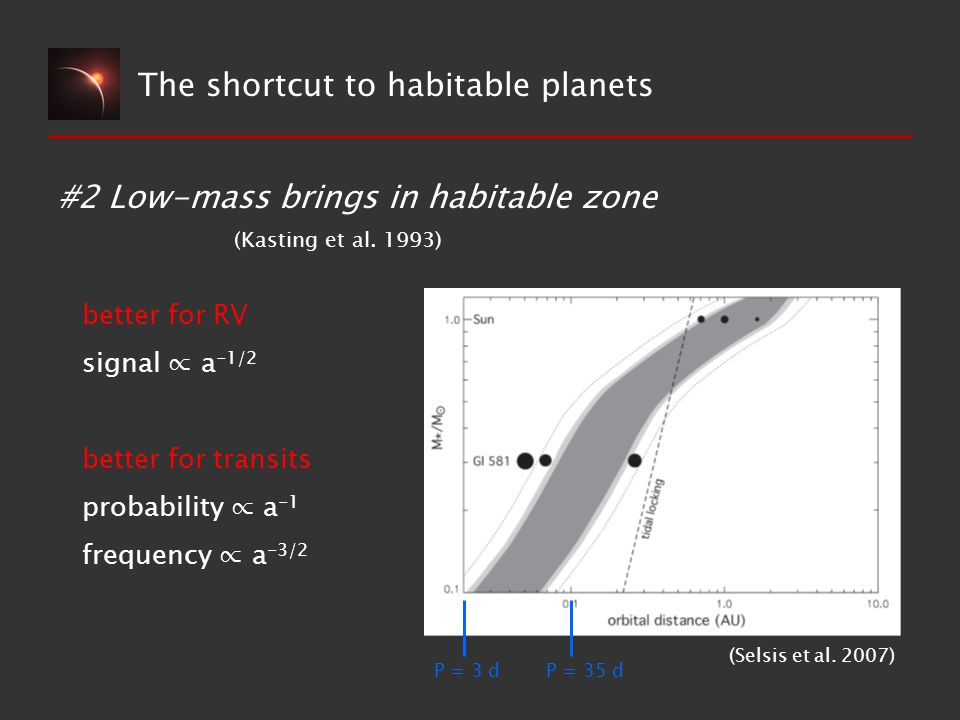 The shortcut to habitable planets #2 Low-mass brings in habitable zone better for RV signal ∝ a -1/2 better for transits probability ∝ a -1 frequency