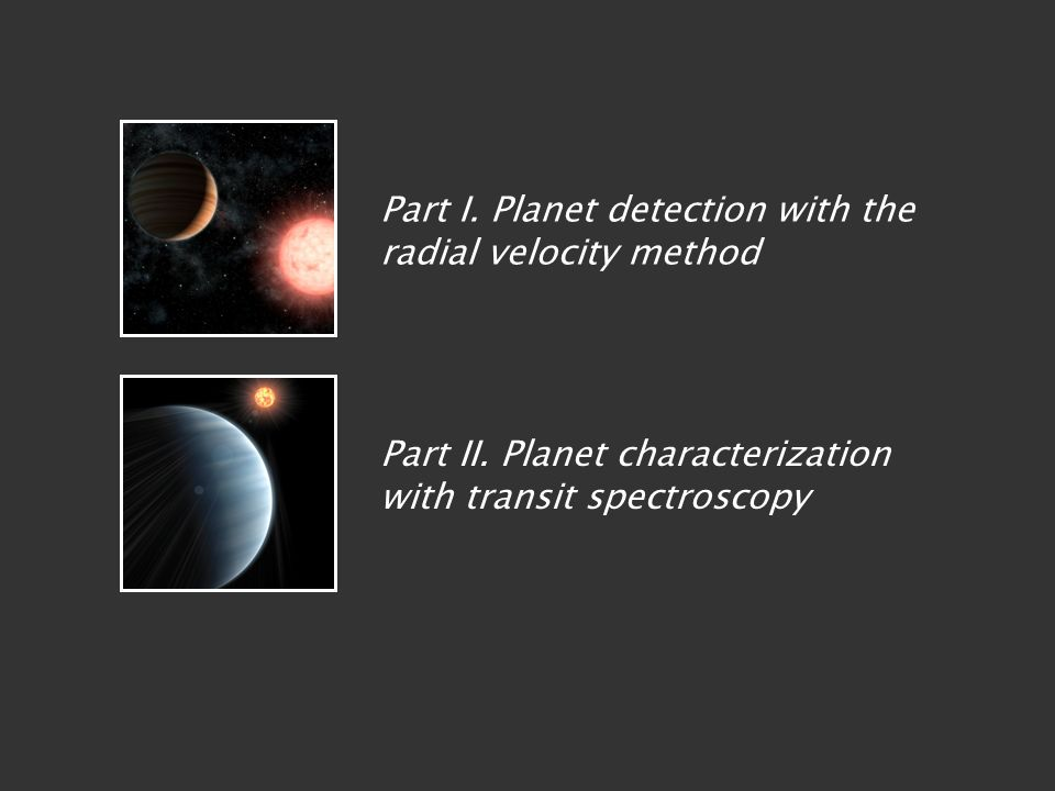 Part I. Planet detection with the radial velocity method Part II. Planet characterization with transit spectroscopy