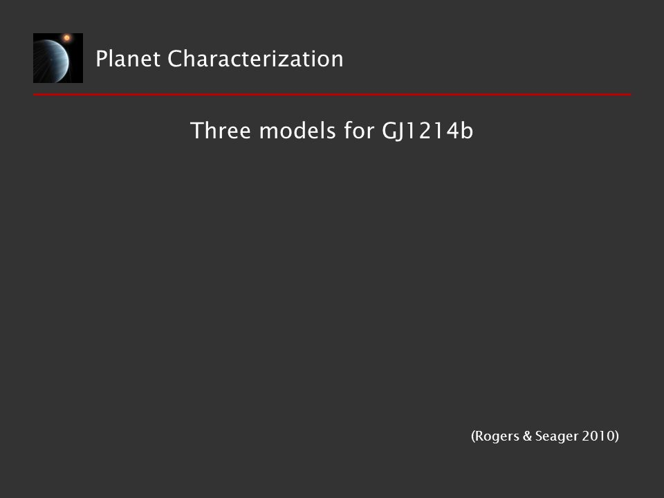 Planet Characterization Three models for GJ1214b (Rogers & Seager 2010)
