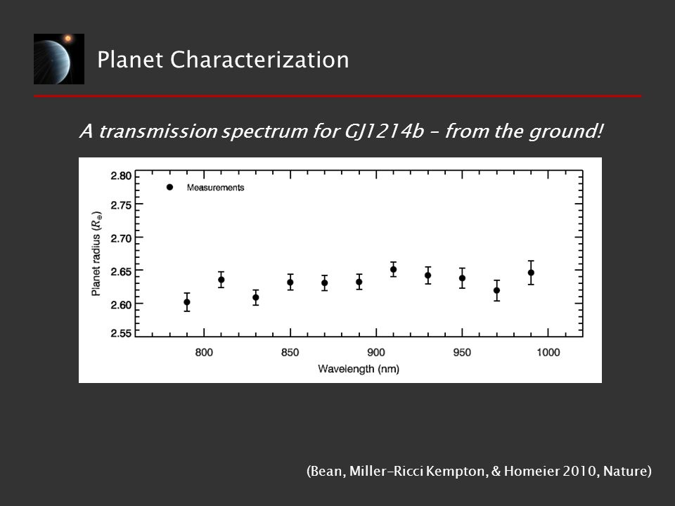 Planet Characterization A transmission spectrum for GJ1214b – from the ground! (Bean, Miller-Ricci Kempton, & Homeier 2010, Nature)