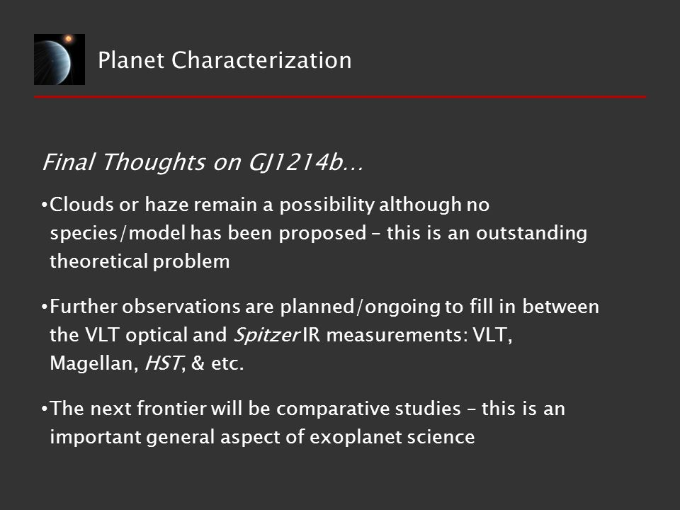 Planet Characterization Clouds or haze remain a possibility although no species/model has been proposed – this is an outstanding theoretical problem Further observations are planned/ongoing to fill in between the VLT optical and Spitzer IR measurements: VLT, Magellan, HST, & etc.