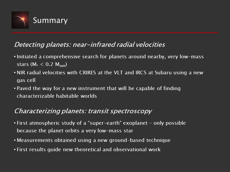 Summary Initiated a comprehensive search for planets around nearby, very low-mass stars (M * < 0.2 M sun ) NIR radial velocities with CRIRES at the VLT and IRCS at Subaru using a new gas cell Paved the way for a new instrument that will be capable of finding characterizable habitable worlds Detecting planets: near-infrared radial velocities Characterizing planets: transit spectroscopy First atmospheric study of a super-earth exoplanet – only possible because the planet orbits a very low-mass star Measurements obtained using a new ground-based technique First results guide new theoretical and observational work