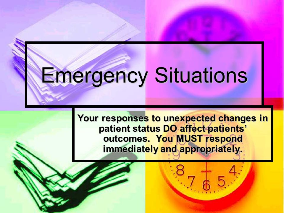Emergency Situations Your responses to unexpected changes in patient status DO affect patients' outcomes.