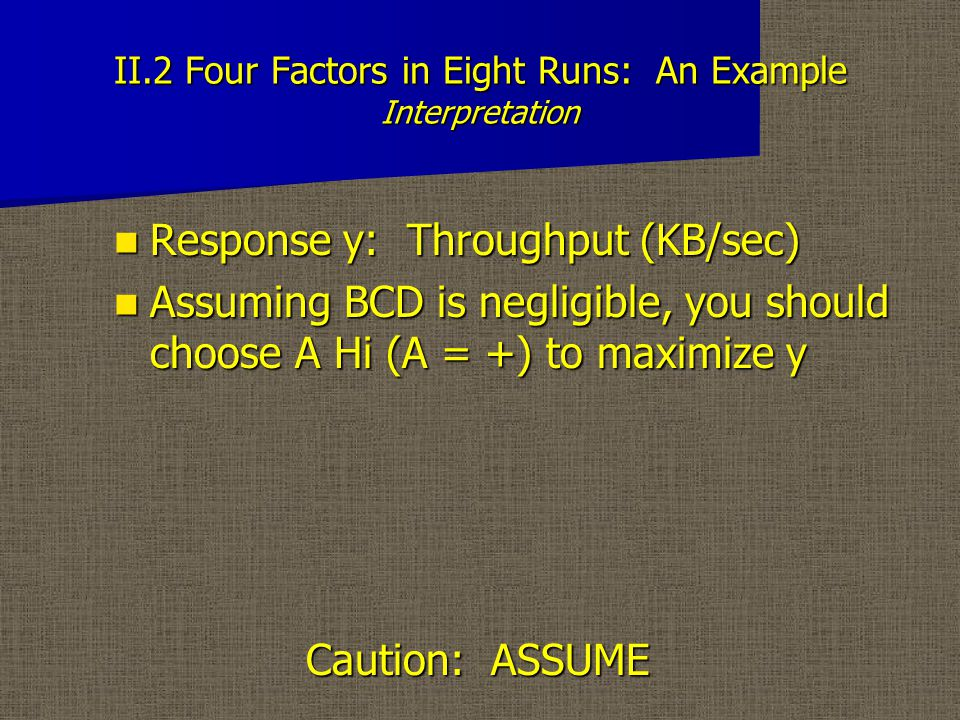 II.2 Four Factors in Eight Runs: An Example Interpretation Response y: Throughput (KB/sec) Response y: Throughput (KB/sec) Assuming BCD is negligible, you should choose A Hi (A = +) to maximize y Caution: ASSUME Assuming BCD is negligible, you should choose A Hi (A = +) to maximize y Caution: ASSUME