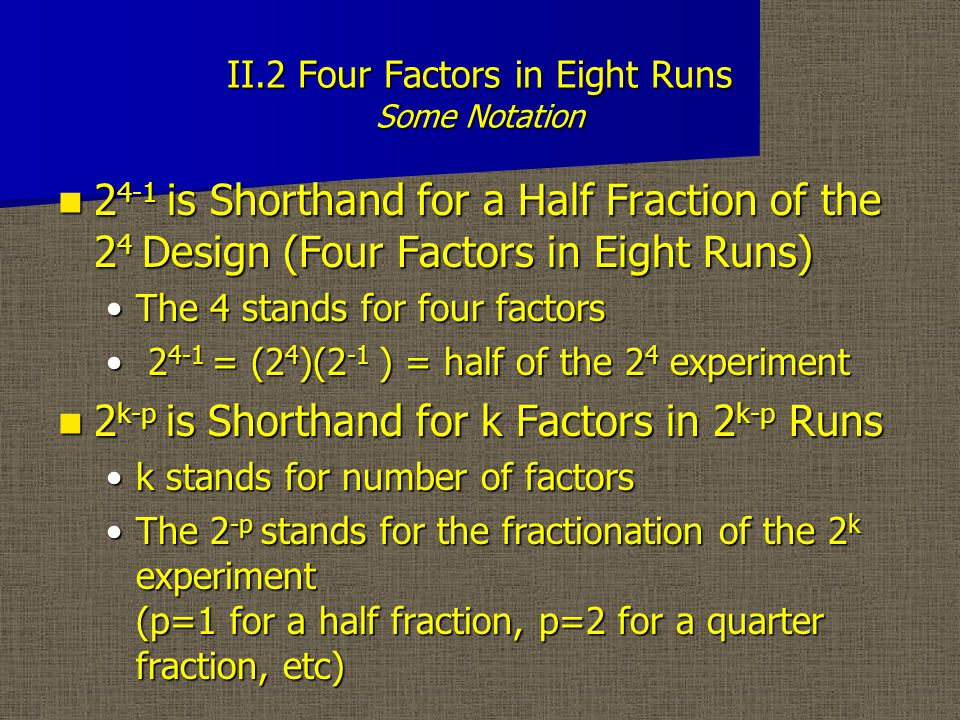 II.2 Four Factors in Eight Runs Some Notation 2 4-1 is Shorthand for a Half Fraction of the 2 4 Design (Four Factors in Eight Runs) 2 4-1 is Shorthand for a Half Fraction of the 2 4 Design (Four Factors in Eight Runs) The 4 stands for four factorsThe 4 stands for four factors 2 4-1 = (2 4 )(2 -1 ) = half of the 2 4 experiment 2 4-1 = (2 4 )(2 -1 ) = half of the 2 4 experiment 2 k-p is Shorthand for k Factors in 2 k-p Runs 2 k-p is Shorthand for k Factors in 2 k-p Runs k stands for number of factorsk stands for number of factors The 2 -p stands for the fractionation of the 2 k experiment (p=1 for a half fraction, p=2 for a quarter fraction, etc)The 2 -p stands for the fractionation of the 2 k experiment (p=1 for a half fraction, p=2 for a quarter fraction, etc)