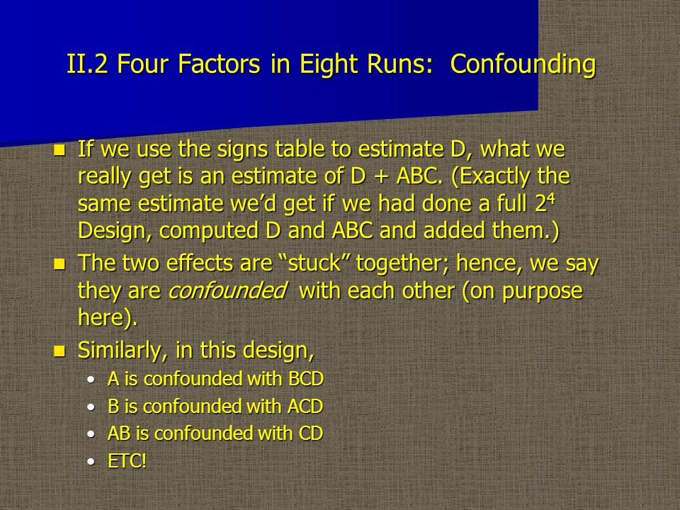 II.2 Four Factors in Eight Runs: Confounding If we use the signs table to estimate D, what we really get is an estimate of D + ABC.