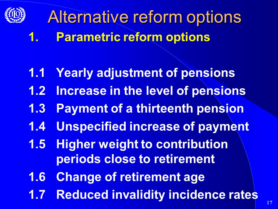 17 Alternative reform options 1.Parametric reform options 1.1Yearly adjustment of pensions 1.2Increase in the level of pensions 1.3Payment of a thirteenth pension 1.4Unspecified increase of payment 1.5Higher weight to contribution periods close to retirement 1.6Change of retirement age 1.7Reduced invalidity incidence rates