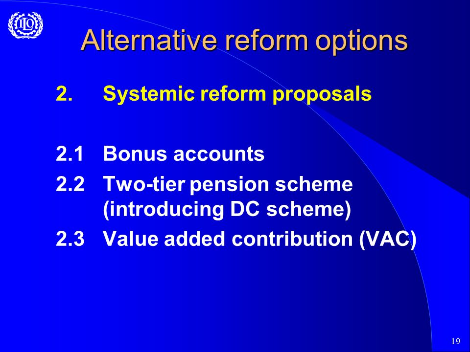 19 Alternative reform options 2.Systemic reform proposals 2.1Bonus accounts 2.2Two-tier pension scheme (introducing DC scheme) 2.3Value added contribution (VAC)