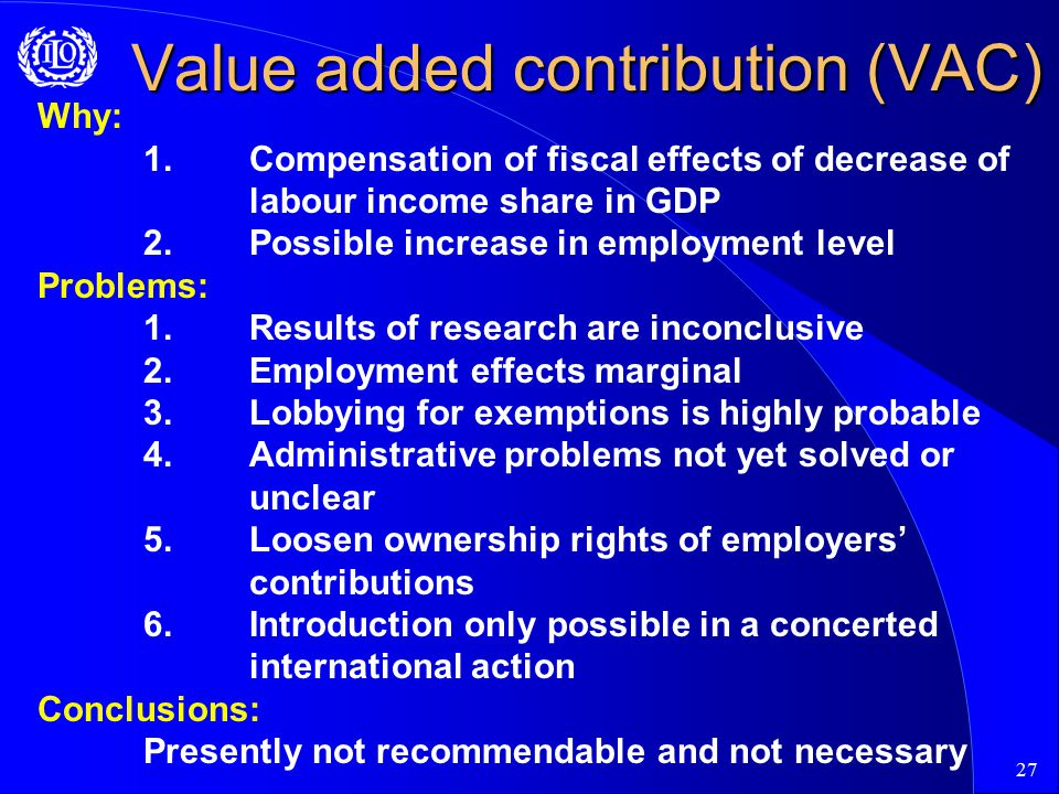 27 Value added contribution (VAC) Why: 1.Compensation of fiscal effects of decrease of labour income share in GDP 2.Possible increase in employment level Problems: 1.Results of research are inconclusive 2.Employment effects marginal 3.Lobbying for exemptions is highly probable 4.Administrative problems not yet solved or unclear 5.Loosen ownership rights of employers' contributions 6.Introduction only possible in a concerted international action Conclusions: Presently not recommendable and not necessary