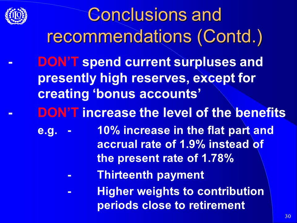 30 Conclusions and recommendations (Contd.) -DON'T spend current surpluses and presently high reserves, except for creating 'bonus accounts' -DON'T increase the level of the benefits e.g.-10% increase in the flat part and accrual rate of 1.9% instead of the present rate of 1.78% -Thirteenth payment -Higher weights to contribution periods close to retirement
