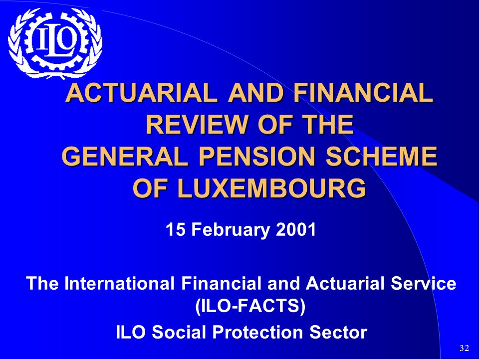 32 ACTUARIAL AND FINANCIAL REVIEW OF THE GENERAL PENSION SCHEME OF LUXEMBOURG 15 February 2001 The International Financial and Actuarial Service (ILO-FACTS) ILO Social Protection Sector