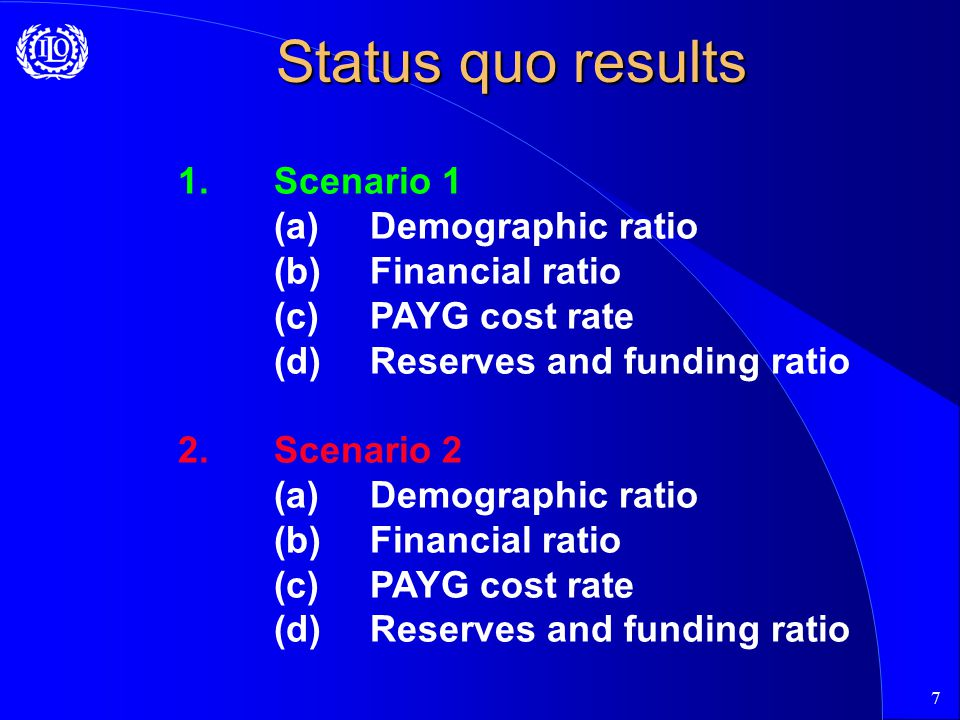 7 Status quo results 1.Scenario 1 (a)Demographic ratio (b) Financial ratio (c) PAYG cost rate (d) Reserves and funding ratio 2.Scenario 2 (a)Demographic ratio (b) Financial ratio (c) PAYG cost rate (d) Reserves and funding ratio
