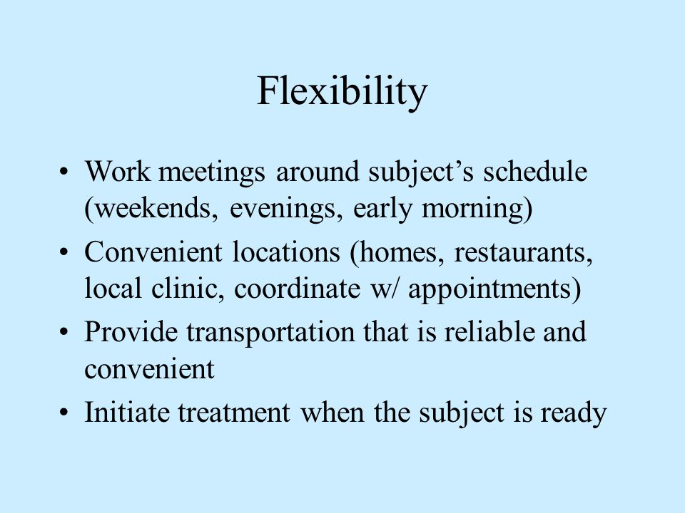 Flexibility Work meetings around subject's schedule (weekends, evenings, early morning) Convenient locations (homes, restaurants, local clinic, coordi