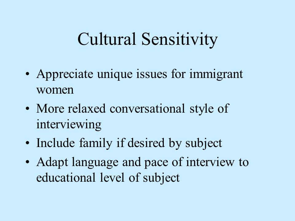 Cultural Sensitivity Appreciate unique issues for immigrant women More relaxed conversational style of interviewing Include family if desired by subje