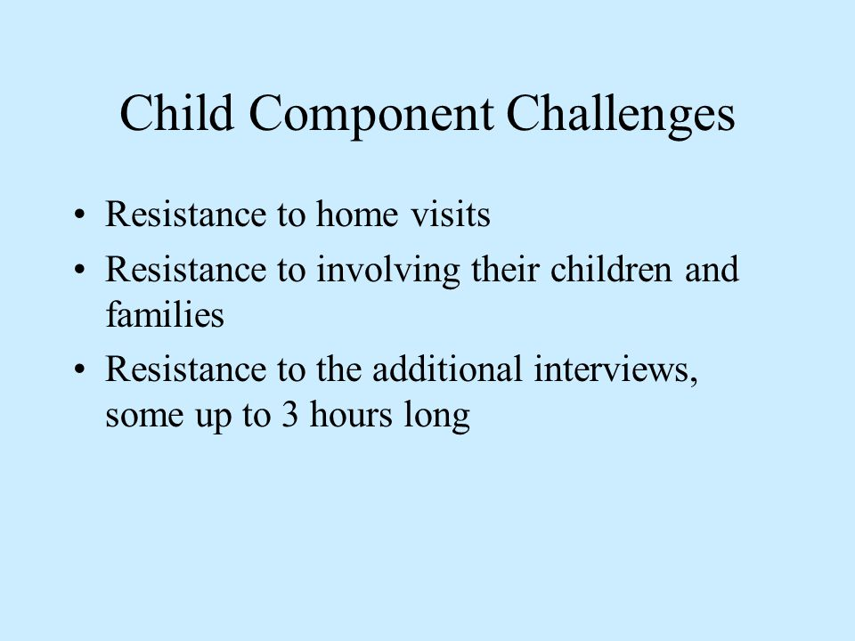 Child Component Challenges Resistance to home visits Resistance to involving their children and families Resistance to the additional interviews, some