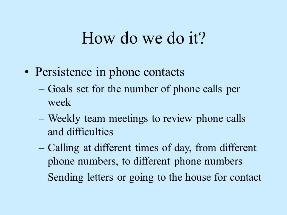 How do we do it? Persistence in phone contacts –Goals set for the number of phone calls per week –Weekly team meetings to review phone calls and diffi