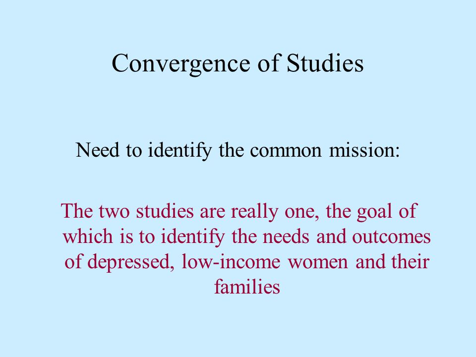 Convergence of Studies Need to identify the common mission: The two studies are really one, the goal of which is to identify the needs and outcomes of