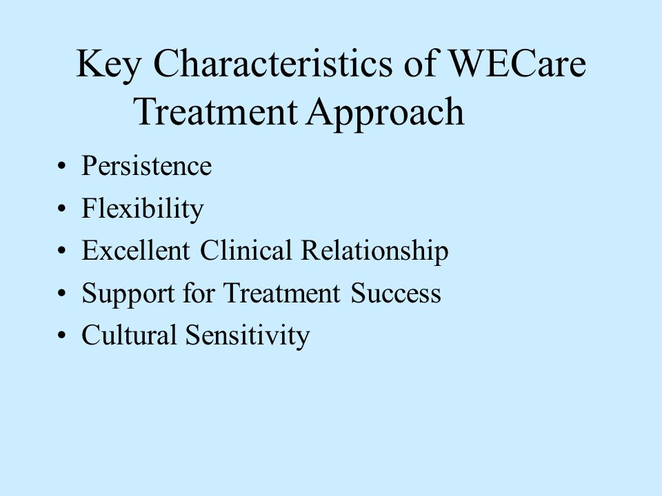 Key Characteristics of WECare Treatment Approach Persistence Flexibility Excellent Clinical Relationship Support for Treatment Success Cultural Sensit