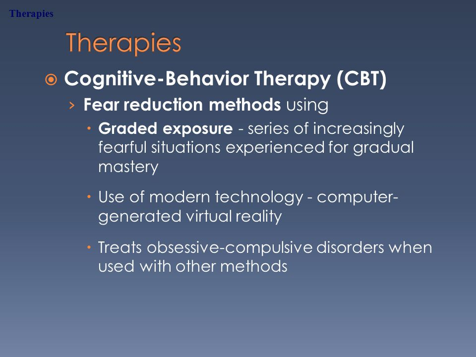  Cognitive-Behavior Therapy (CBT) › Fear reduction methods using  Graded exposure - series of increasingly fearful situations experienced for gradual mastery  Use of modern technology - computer- generated virtual reality  Treats obsessive-compulsive disorders when used with other methods Therapies
