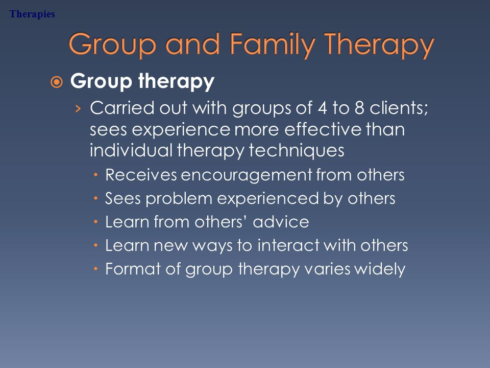  Group therapy › Carried out with groups of 4 to 8 clients; sees experience more effective than individual therapy techniques  Receives encouragement from others  Sees problem experienced by others  Learn from others' advice  Learn new ways to interact with others  Format of group therapy varies widely Therapies
