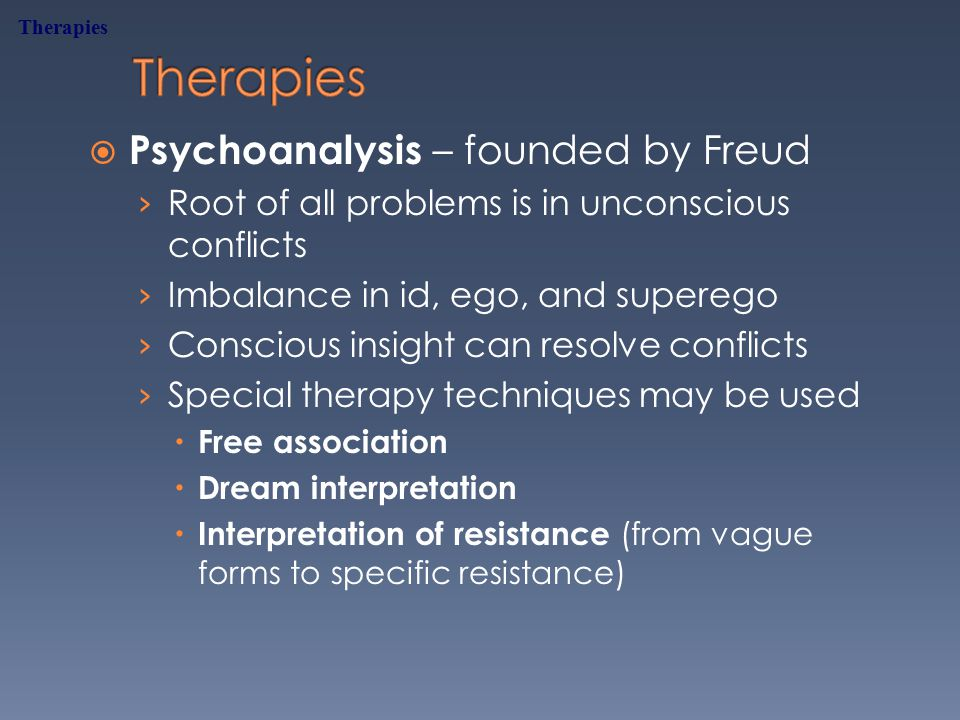 Psychoanalysis – founded by Freud › Root of all problems is in unconscious conflicts › Imbalance in id, ego, and superego › Conscious insight can resolve conflicts › Special therapy techniques may be used  Free association  Dream interpretation  Interpretation of resistance (from vague forms to specific resistance) Therapies