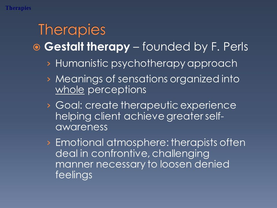  Gestalt therapy – founded by F.