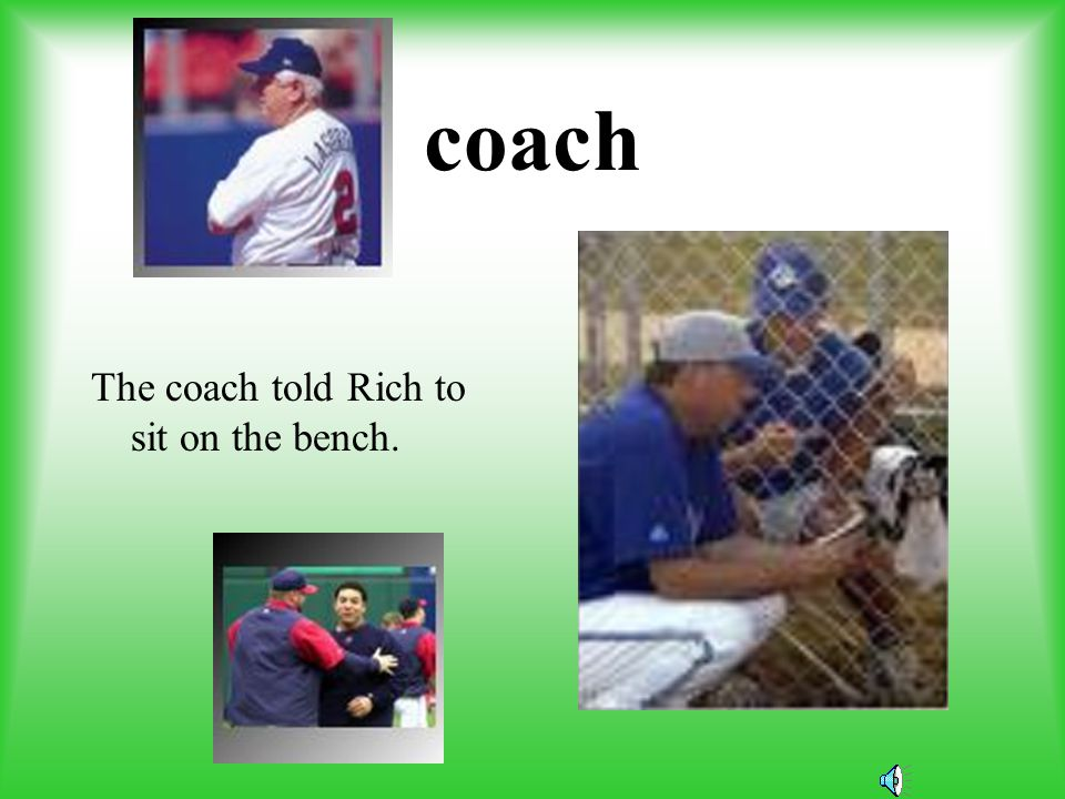 coach The coach told Rich to sit on the bench.