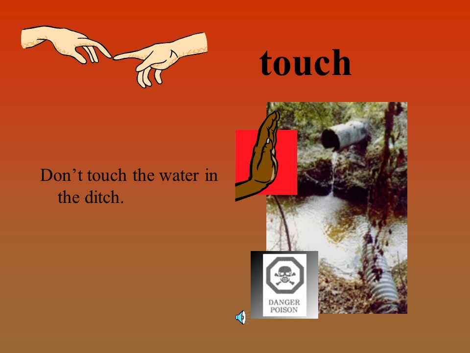 touch Don't touch the water in the ditch.