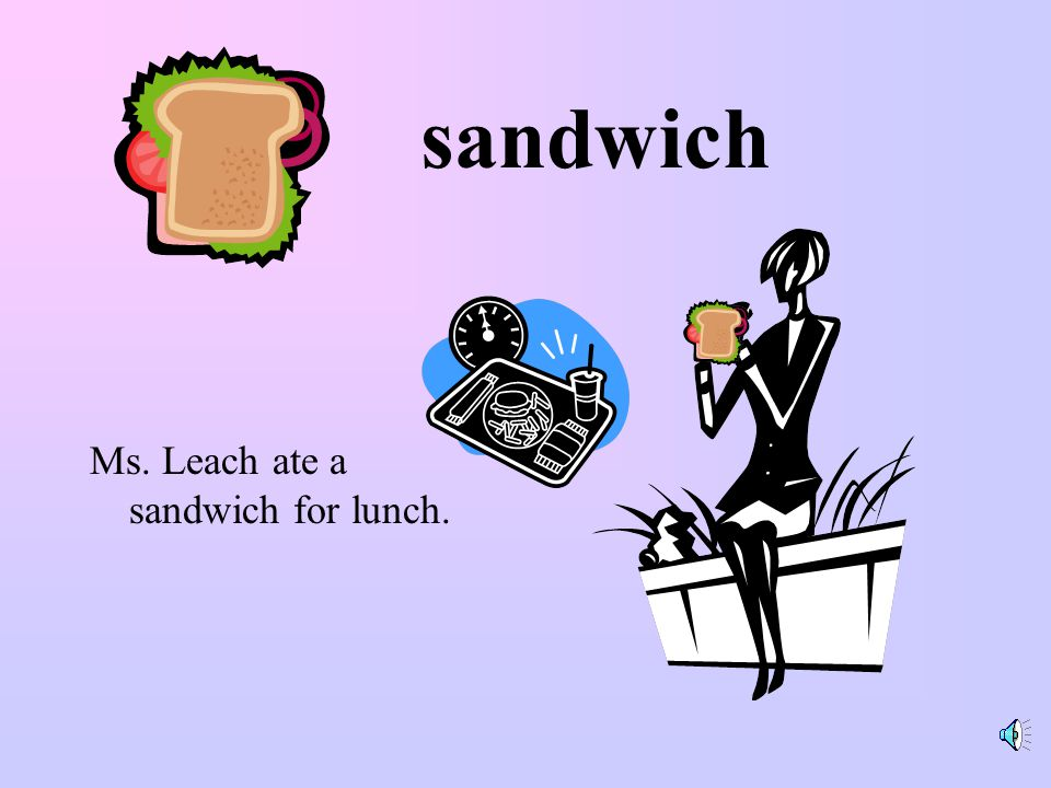 sandwich Ms. Leach ate a sandwich for lunch.