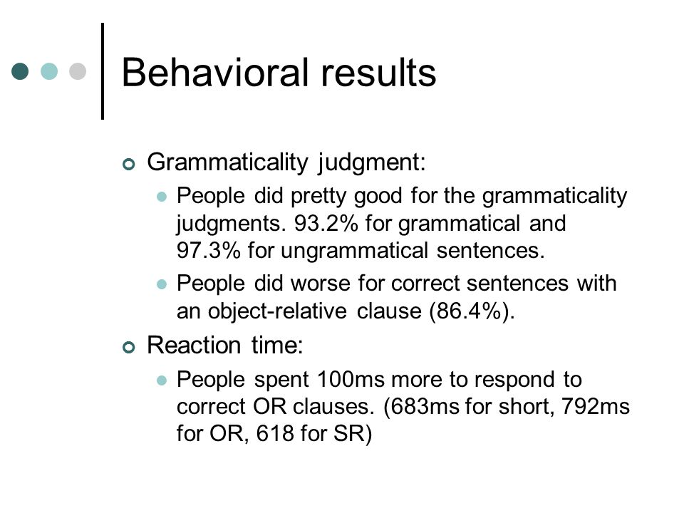 Behavioral results Grammaticality judgment: People did pretty good for the grammaticality judgments. 93.2% for grammatical and 97.3% for ungrammatical