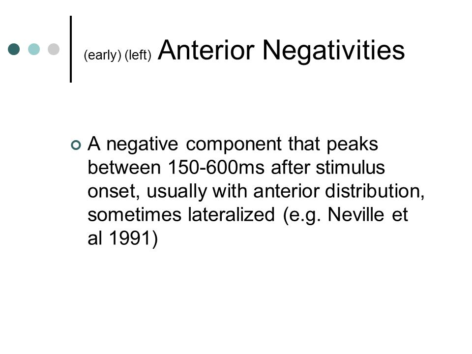 (early) (left) Anterior Negativities A negative component that peaks between 150-600ms after stimulus onset, usually with anterior distribution, sometimes lateralized (e.g.