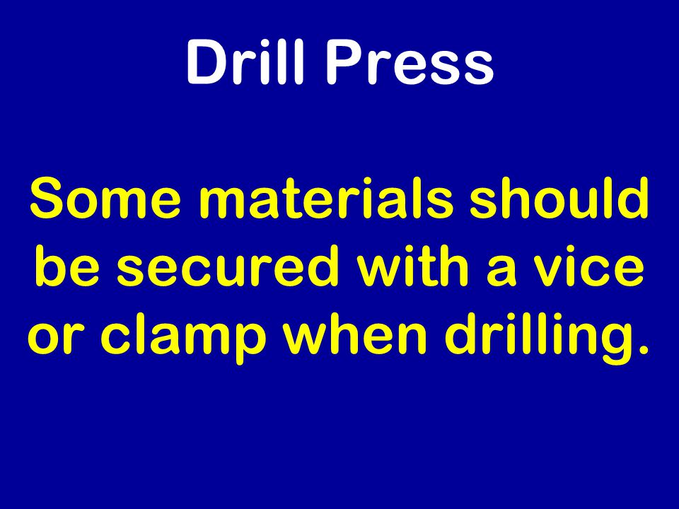 Drill Press Some materials should be secured with a vice or clamp when drilling.