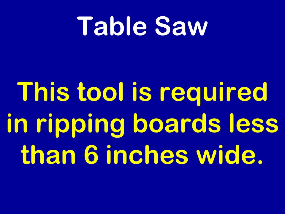 Table Saw This tool is required in ripping boards less than 6 inches wide.