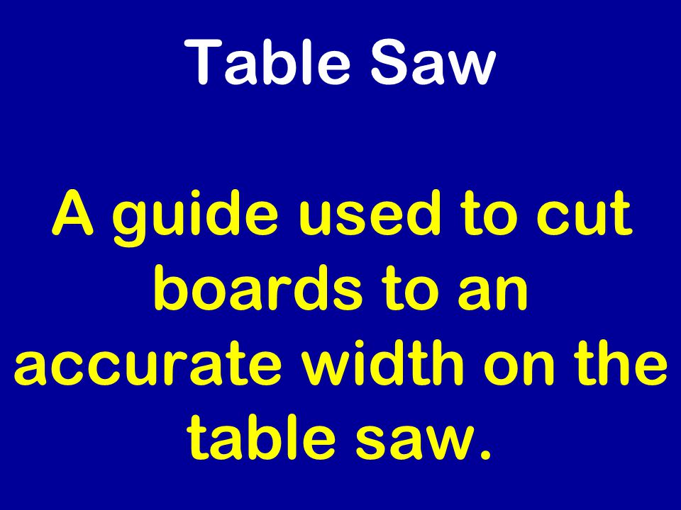 Table Saw A guide used to cut boards to an accurate width on the table saw.