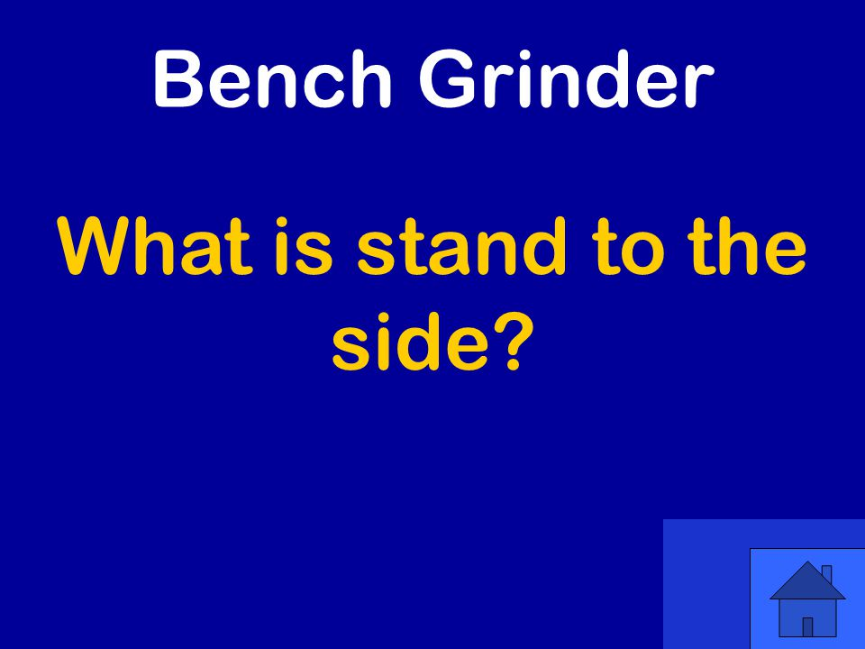 What is stand to the side Bench Grinder