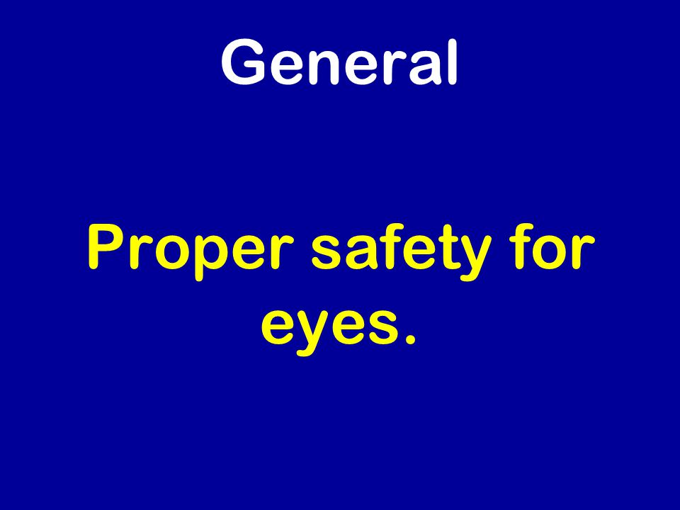 General Proper safety for eyes.