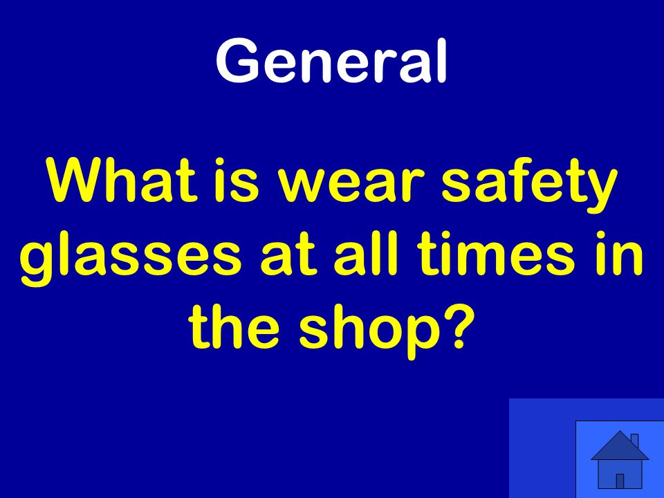 General What is wear safety glasses at all times in the shop