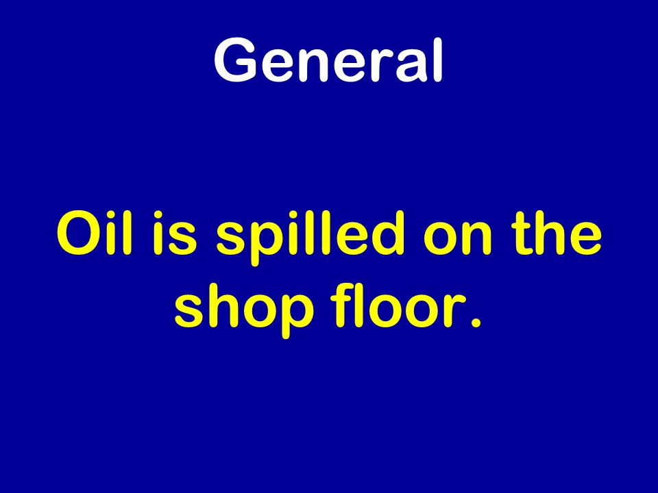 General Oil is spilled on the shop floor.