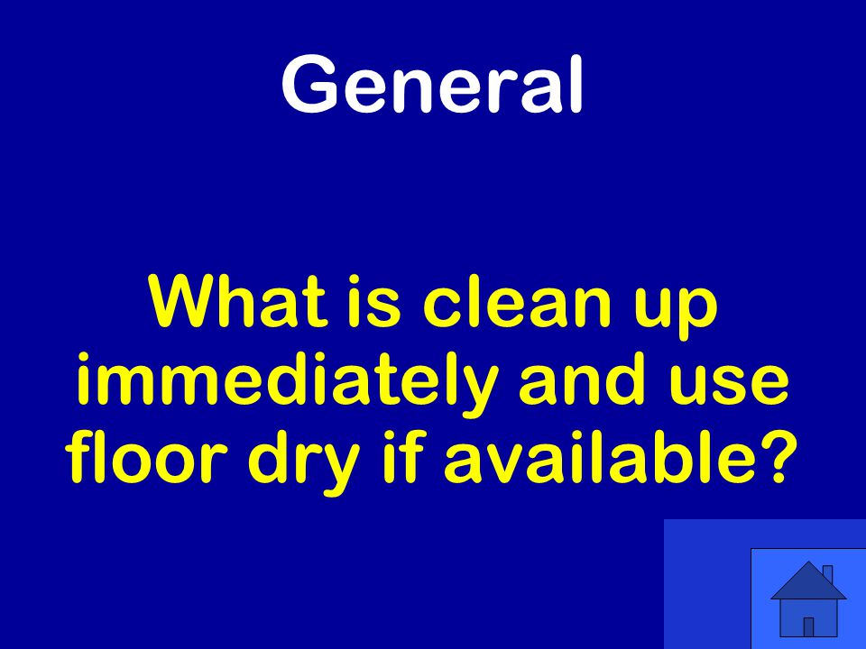 General What is clean up immediately and use floor dry if available