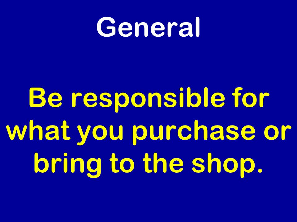 General Be responsible for what you purchase or bring to the shop.
