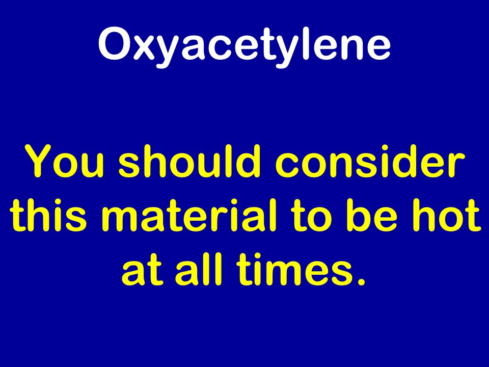 Oxyacetylene You should consider this material to be hot at all times.