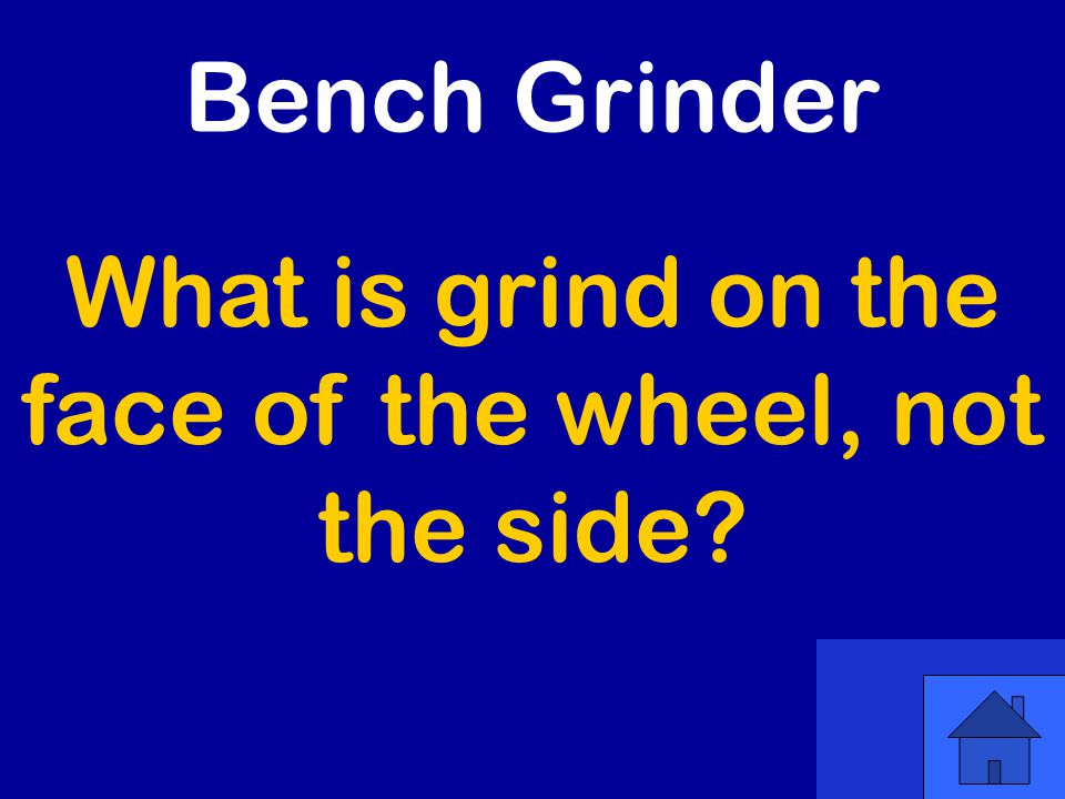 What is grind on the face of the wheel, not the side Bench Grinder