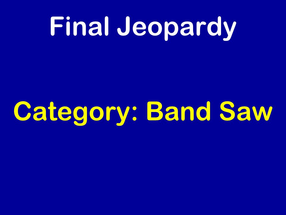 Final Jeopardy Category: Band Saw